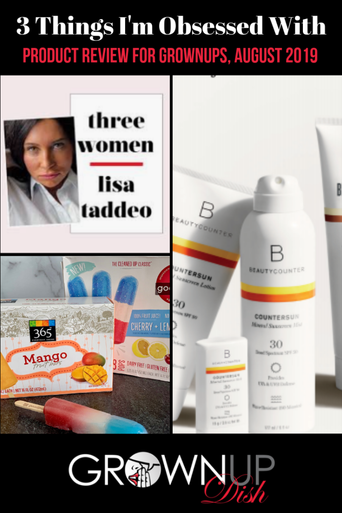 Three Things I'm Obsessed With August 2019 - Grownup Dish unbiased product reviews of Three Women, healthy-ish popsicles and Beautycounter safer suncreens. | www.grownupdish.com